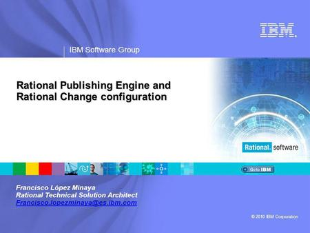 ® IBM Software Group © 2010 IBM Corporation Rational Publishing Engine and Rational Change configuration Francisco López Minaya Rational Technical Solution.