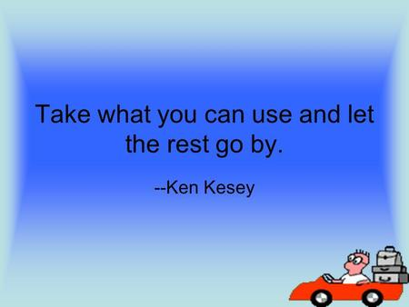 Take what you can use and let the rest go by. --Ken Kesey.