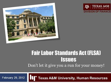 Fair Labor Standards Act (FLSA) Issues Dont let it give you a run for your money! Texas A&M University, Human Resources DIVISION OF FINANCE February 29,