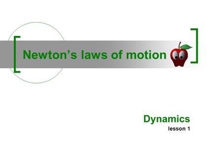 Newtons laws of motion Dynamics lesson 1. 1 - Inertia law A body continues in its state of rest, or of uniform motion in a straight line, unless it is.