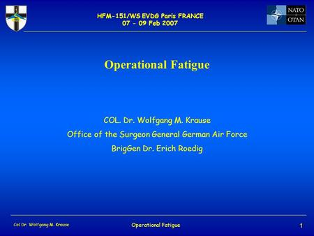 HFM-151/WS EVDG Paris FRANCE 07 - 09 Feb 2007 Col Dr. Wolfgang M. Krause Operational Fatigue 1 COL. Dr. Wolfgang M. Krause Office of the Surgeon General.