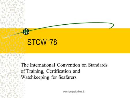 Www.hanghaikythuat.tk STCW 78 The International Convention on Standards of Training, Certification and Watchkeeping for Seafarers.