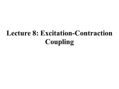 Lecture 8: Excitation-Contraction Coupling. Summary From Last Lecture.