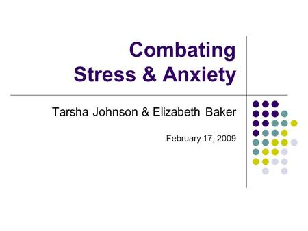 Combating Stress & Anxiety Tarsha Johnson & Elizabeth Baker February 17, 2009.