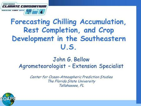 Forecasting Chilling Accumulation, Rest Completion, and Crop Development in the Southeastern U.S. John G. Bellow Agrometeorologist – Extension Specialist.