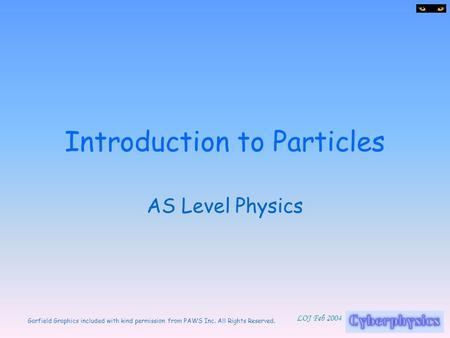Garfield Graphics included with kind permission from PAWS Inc. All Rights Reserved. LOJ Feb 2004 Introduction to Particles AS Level Physics.
