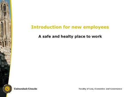 Introduction for new employees A safe and healty place to work Faculty of Law, Economics and Governance.