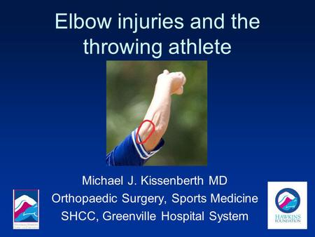 Elbow injuries and the throwing athlete Michael J. Kissenberth MD Orthopaedic Surgery, Sports Medicine SHCC, Greenville Hospital System.