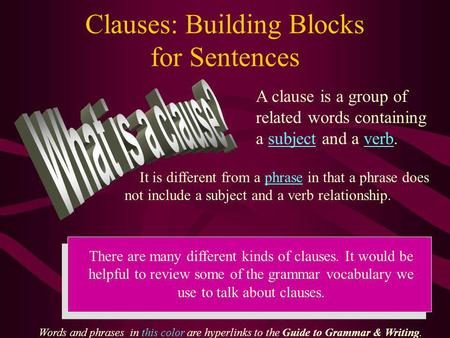 Clauses: Building Blocks for Sentences A clause is a group of related words containing a subject and a verb. It is different from a phrase in that a phrase.