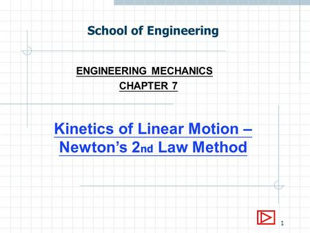 1 School of Engineering ENGINEERING MECHANICS CHAPTER 7 Kinetics of Linear Motion – Newtons 2 nd Law Method.
