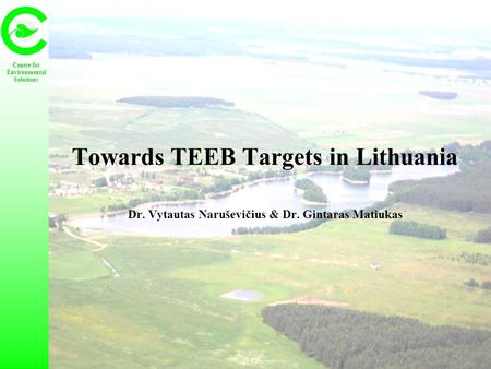 Towards TEEB Targets in Lithuania Dr. Vytautas Naruševičius & Dr. Gintaras Matiukas Centre for Environmental Solutions.