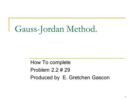 1 Gauss-Jordan Method. How To complete Problem 2.2 # 29 Produced by E. Gretchen Gascon.