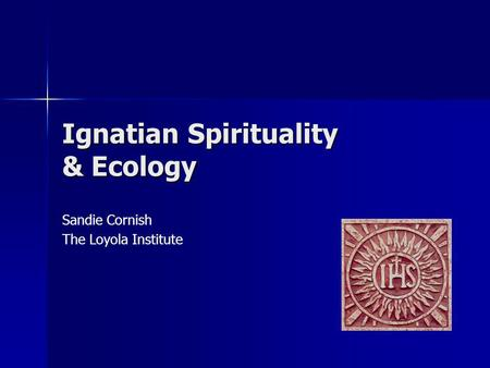 Ignatian Spirituality & Ecology Sandie Cornish The Loyola Institute.