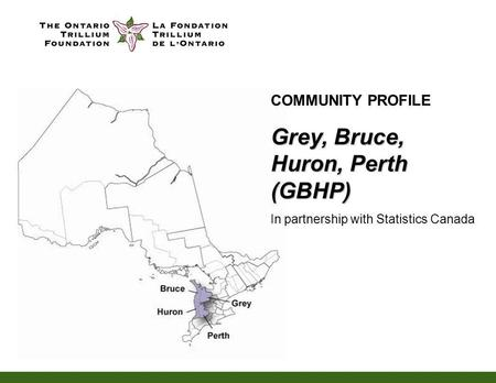 COMMUNITY PROFILE Grey, Bruce, Huron, Perth (GBHP) In partnership with Statistics Canada.