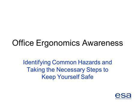 Office Ergonomics Awareness Identifying Common Hazards and Taking the Necessary Steps to Keep Yourself Safe.