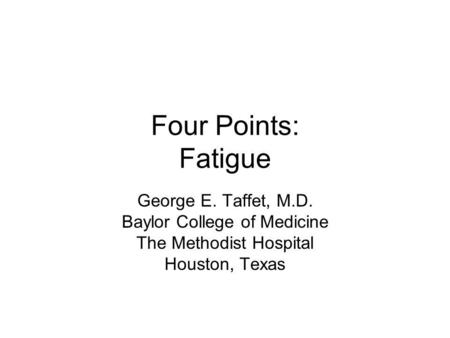 Four Points: Fatigue George E. Taffet, M.D. Baylor College of Medicine The Methodist Hospital Houston, Texas.