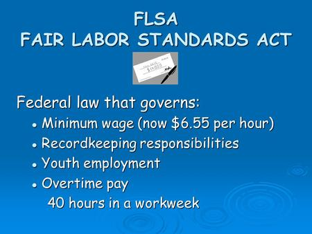 FLSA FAIR LABOR STANDARDS ACT Federal law that governs: Minimum wage (now $6.55 per hour) Minimum wage (now $6.55 per hour) Recordkeeping responsibilities.