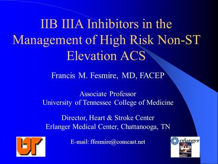 IIB IIIA Inhibitors in the Management of High Risk Non-ST Elevation ACS Francis M. Fesmire, MD, FACEP Associate Professor University of Tennessee College.