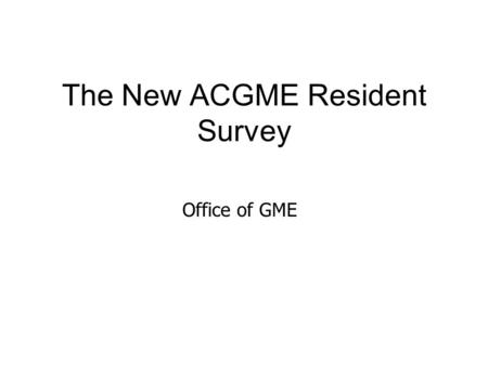 The New ACGME Resident Survey Office of GME. ACGME On-line Resident/Fellow Survey The ACGME requires all residents and fellows in programs with 4 or more.
