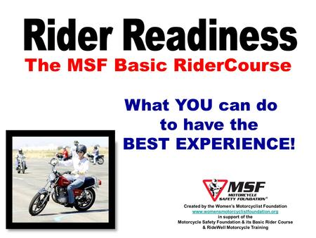 The MSF Basic RiderCourse What YOU can do to have the BEST EXPERIENCE! Created by the Womens Motorcyclist Foundation www.womensmotorcyclistfoundation.org.
