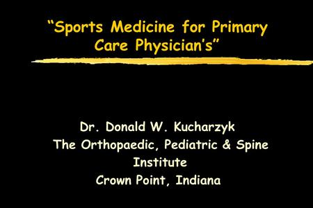 Sports Medicine for Primary Care Physicians Dr. Donald W. Kucharzyk The Orthopaedic, Pediatric & Spine Institute Crown Point, Indiana.