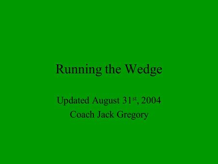 Running the Wedge Updated August 31 st, 2004 Coach Jack Gregory.