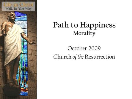 Path to Happiness Morality October 2009 Church of the Resurrection.