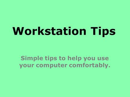 Workstation Tips Simple tips to help you use your computer comfortably.