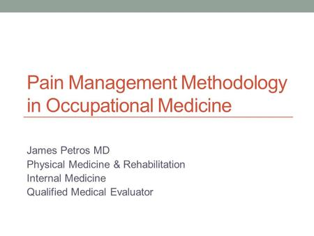 Pain Management Methodology in Occupational Medicine James Petros MD Physical Medicine & Rehabilitation Internal Medicine Qualified Medical Evaluator.