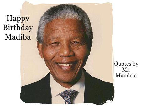 Happy Birthday Madiba Quotes by Mr. Mandela. No one is born hating another person because of the color of his skin, or his background, or his religion.