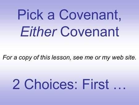 Pick a Covenant, Either Covenant For a copy of this lesson, see me or my web site. 2 Choices: First …