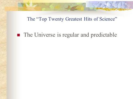 The Top Twenty Greatest Hits of Science The Universe is regular and predictable.