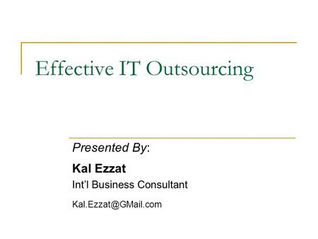 Effective IT Outsourcing Presented By: Kal Ezzat Intl Business Consultant