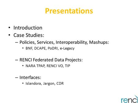 Presentations Introduction Case Studies: – Policies, Services, Interoperability, Mashups: BNF, DCAPE, PoDRI, e-Legacy – RENCI Federated Data Projects: