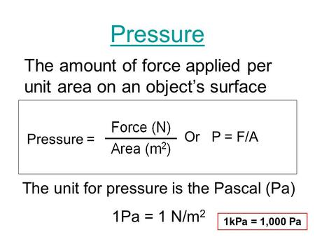 Pressure Pressure = The amount of force applied per unit area on an objects surface The unit for pressure is the Pascal (Pa) 1Pa = 1 N/m 2 Or P = F/A 1kPa.