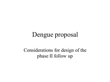 Dengue proposal Considerations for design of the phase II follow up.