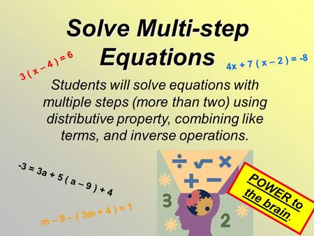 Solve Multi-step Equations Students will solve equations with multiple steps (more than two) using distributive property, combining like terms, and inverse.