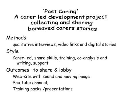 Methods qualitative interviews, video links and digital stories Style Carer-led, share skills, training, co-analysis and writing, support Outcomes –to.