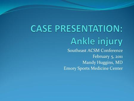 Southeast ACSM Conference February 5, 2011 Mandy Huggins, MD Emory Sports Medicine Center.