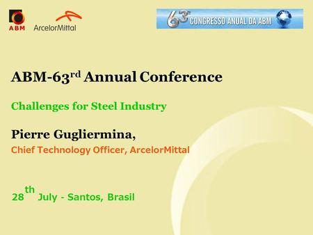 ABM-63 rd Annual Conference Challenges for Steel Industry Pierre Gugliermina, Chief Technology Officer, ArcelorMittal 28 th July – Santos, Brasil.