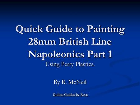 Quick Guide to Painting 28mm British Line Napoleonics Part 1 Using Perry Plastics. By R. McNeil Online Guides by Ross Online Guides by Ross.