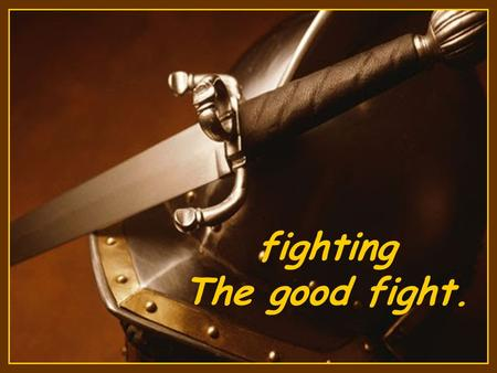 fighting The good fight. I have fought a good fight, I have finished my course, I have kept the faith: (2 Timothy 4:7)