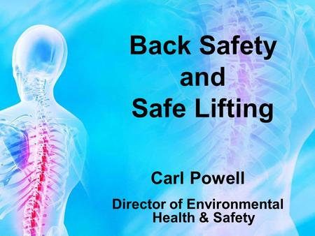 Back Safety and Safe Lifting Carl Powell Director of Environmental Health & Safety.