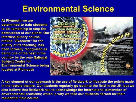 Environmental Science At Plymouth we are determined to train students to do something to stop the destruction of our planet. Our interdisciplinary course,