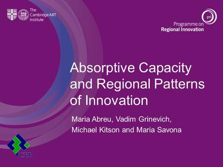 Absorptive Capacity and Regional Patterns of Innovation Maria Abreu, Vadim Grinevich, Michael Kitson and Maria Savona.