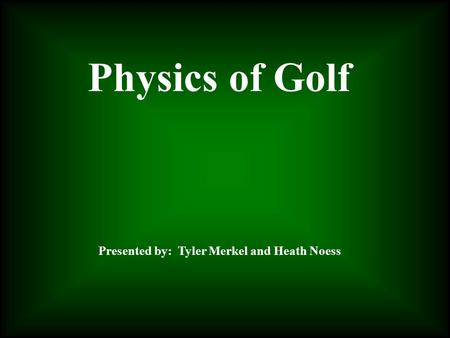 Physics of Golf Presented by: Tyler Merkel and Heath Noess.
