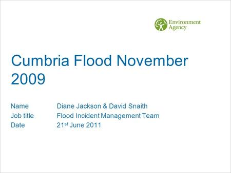 Cumbria Flood November 2009 NameDiane Jackson & David Snaith Job titleFlood Incident Management Team Date21 st June 2011.