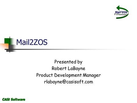 Mail2ZOS Presented by Robert LaBayne Product Development Manager
