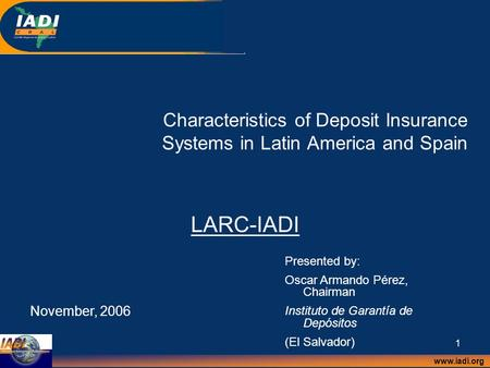Www.iadi.org 1 Characteristics of Deposit Insurance Systems in Latin America and Spain LARC-IADI November, 2006 Presented by: Oscar Armando Pérez, Chairman.