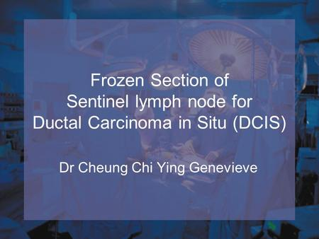 Frozen Section of Sentinel lymph node for Ductal Carcinoma in Situ (DCIS) Dr Cheung Chi Ying Genevieve.